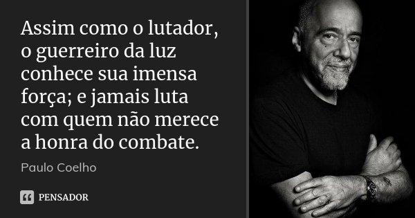 Assim como o lutador, o guerreiro da luz conhece sua imensa força; e jamais luta com quem não merece a honra do combate.... Frase de Paulo Coelho.