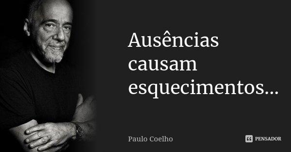 Ausências causam esquecimentos...... Frase de Paulo Coelho.