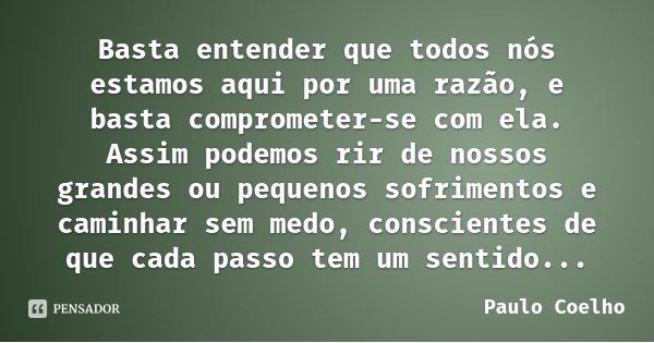 Basta entender que todos nós estamos aqui por uma razão, e basta comprometer-se com ela. Assim podemos rir de nossos grandes ou pequenos sofrimentos e caminhar ... Frase de Paulo Coelho.
