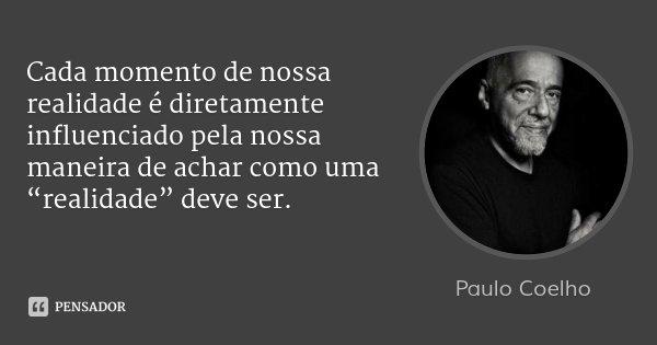 """Cada momento de nossa realidade é diretamente influenciado pela nossa maneira de achar como uma """"realidade"""" deve ser.... Frase de Paulo Coelho."""