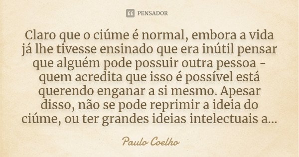 Claro que o ciúme é normal, embora a vida já lhe tivesse ensinado que era inútil pensar que alguém pode possuir outra pessoa - quem acredita que isso é possível... Frase de Paulo Coelho.