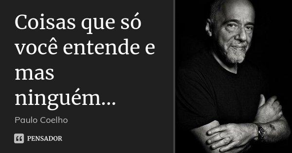 Coisas que só você entende e mas ninguém...... Frase de Paulo Coelho.