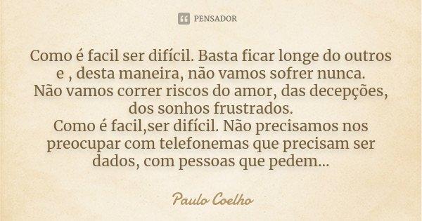 Como é facil ser difícil. Basta ficar longe do outros e , desta maneira, não vamos sofrer nunca. Não vamos correr riscos do amor, das decepções, dos sonhos frus... Frase de Paulo Coelho.