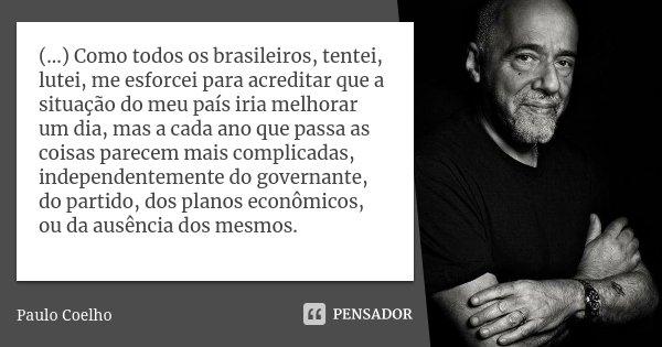 (...) Como todos os brasileiros, tentei, lutei, me esforcei para acreditar que a situação do meu país iria melhorar um dia, mas a cada ano que passa as coisas p... Frase de Paulo Coelho.