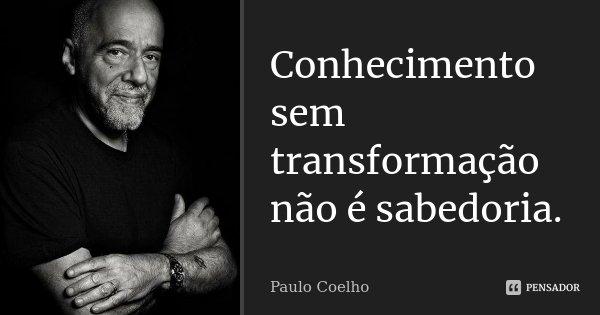 Conhecimento sem transformação não é sabedoria.... Frase de Paulo Coelho.