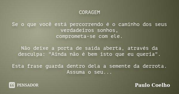 CORAGEM Se o que você está percorrendo é o caminho dos seus verdadeiros sonhos, comprometa-se com ele. Não deixe a porta de saída aberta, através da desculpa: &... Frase de Paulo Coelho.
