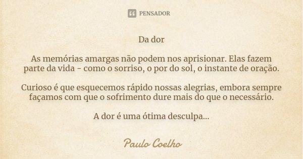 Da dor As memórias amargas não podem nos aprisionar. Elas fazem parte da vida - como o sorriso, o por do sol, o instante de oração. Curioso é que esquecemos ráp... Frase de Paulo Coelho.