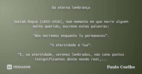 """Da eterna lembrança Josiah Royce (1855-1916), num momento em que morre alguém muito querido, escreve estas palavras: """"Nós morremos enquanto Tu permaneces"""".... Frase de Paulo Coelho."""