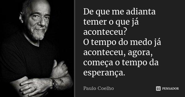 De que me adianta temer o que já aconteceu? O tempo do medo já aconteceu, agora, começa o tempo da esperança.... Frase de Paulo Coelho.