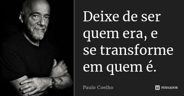 Deixe de ser quem era, e se transforme em quem é.... Frase de Paulo Coelho.