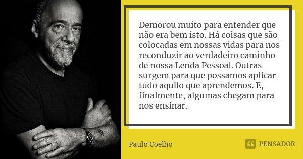 Demorou muito para entender que não era bem isto. Há coisas que são colocadas em nossas vidas para nos reconduzir ao verdadeiro caminho de nossa Lenda Pessoal. ... Frase de Paulo Coelho.