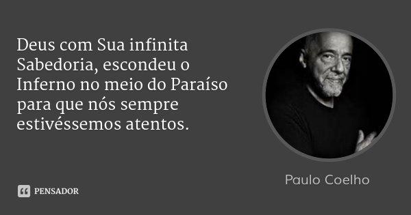 Deus com Sua infinita Sabedoria, escondeu o Inferno no meio do Paraíso para que nós sempre estivéssemos atentos.... Frase de Paulo Coelho.