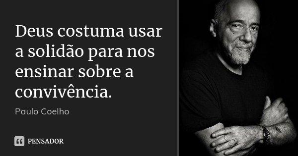 Deus costuma usar a solidão para nos ensinar sobre a convivência.... Frase de Paulo Coelho.