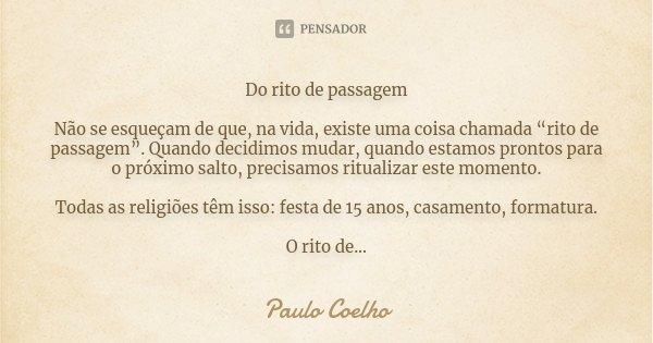 """Do rito de passagem Não se esqueçam de que, na vida, existe uma coisa chamada """"rito de passagem"""". Quando decidimos mudar, quando estamos prontos para o próximo ... Frase de Paulo Coelho."""