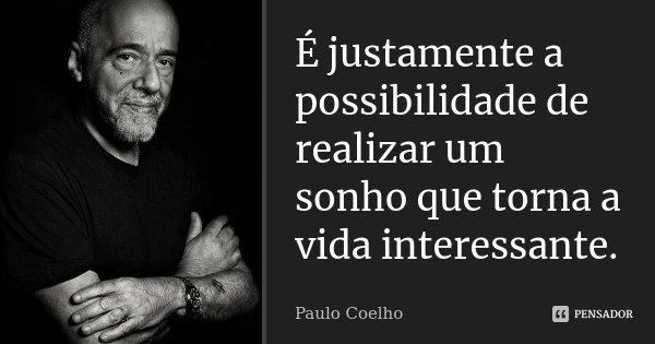 É justamente a possibilidade de realizar um sonho que torna a vida interessante.... Frase de Paulo Coelho.