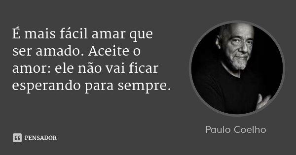 É mais fácil amar que ser amado. Aceite o amor: ele não vai ficar esperando para sempre.... Frase de Paulo Coelho.