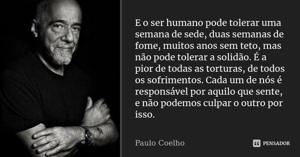 E o ser humano pode tolerar uma semana de sede, duas semanas de fome, muitos anos sem teto, mas não pode tolerar a solidão. É a pior de todas as torturas, de to... Frase de Paulo Coelho.