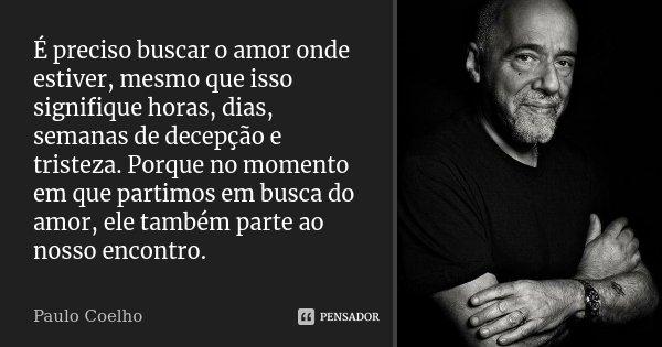 É preciso buscar o amor onde estiver, mesmo que isso signifique horas, dias, semanas de decepção e tristeza. Porque ao momento em que partimos em busca do amor,... Frase de (Paulo Coelho).