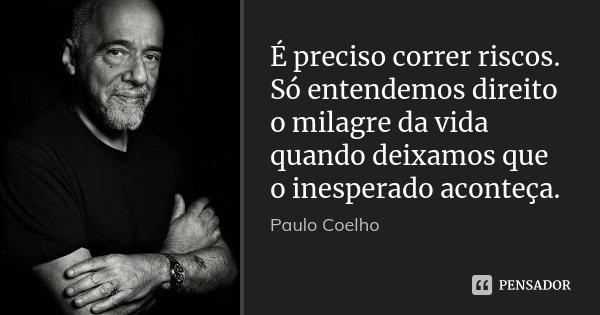 É preciso correr riscos. Só entendemos direito o milagre da vida quando deixamos que o inesperado aconteça.... Frase de Paulo Coelho.