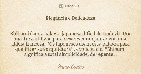"""Elegância e Delicadeza Shibumi é uma palavra japonesa difícil de traduzir. Um mestre a utilizou para descrever um jantar em uma aldeia francesa. """"Os Japone... Frase de Paulo Coelho."""
