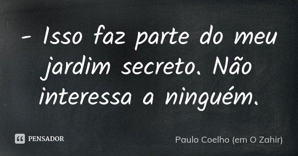 - Isso faz parte do meu jardim secreto. Não interessa a ninguém.... Frase de Paulo Coelho (em O Zahir).