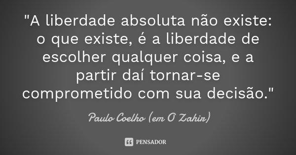 """""""A liberdade absoluta não existe: o que existe, é a liberdade de escolher qualquer coisa, e a partir daí tornar-se comprometido com sua decisão.""""... Frase de Paulo Coelho (em O Zahir)."""