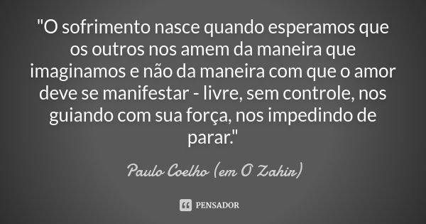 """""""O sofrimento nasce quando esperamos que os outros nos amem da maneira que imaginamos e não da maneira com que o amor deve se manifestar - livre, sem contr... Frase de Paulo Coelho (em O Zahir)."""
