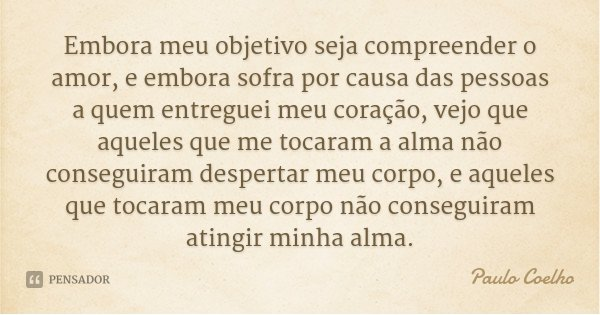 Embora meu objetivo seja compreender o amor, e embora sofra por causa das pessoas a quem entreguei meu coração, vejo que aqueles que me tocaram a alma não conse... Frase de Paulo Coelho.