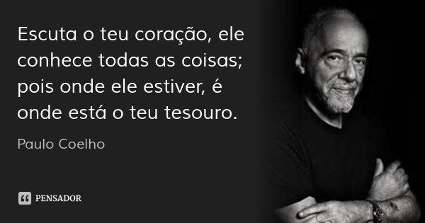 Escuta o teu coração, ele conhece todas as coisas; pois onde ele estiver, é onde está o teu tesouro.... Frase de Paulo Coelho.