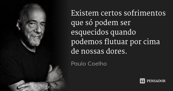 Existem certos sofrimentos que só podem ser esquecidos quando podemos flutuar por cima de nossas dores.... Frase de Paulo Coelho.