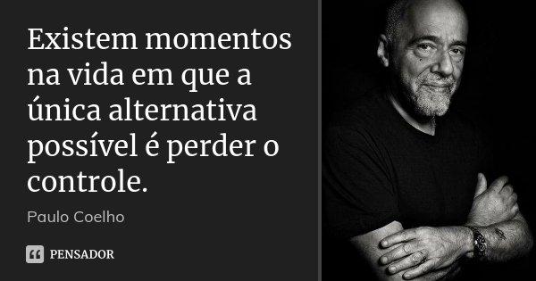 Existem momentos na vida em que a única alternativa possível é perder o controle.... Frase de Paulo Coelho.