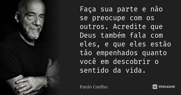 Faça sua parte e não se preocupe com os outros. Acredite que Deus também fala com eles, e que eles estão tão empenhados quanto você em descobrir o sentido da vi... Frase de Paulo Coelho.