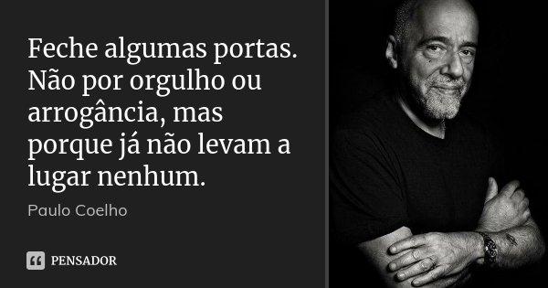 Feche algumas portas. Não por orgulho ou arrogância, mas porque já não levam a lugar nenhum.... Frase de Paulo Coelho.
