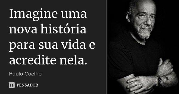 Imagine uma nova história para sua vida e acredite nela.... Frase de Paulo Coelho.