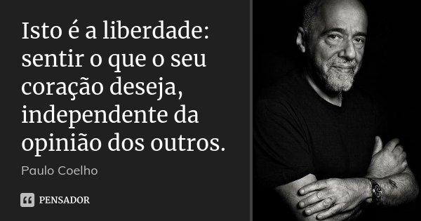 Isto é a liberdade: sentir o que o seu coração deseja, independente da opinião dos outros.... Frase de Paulo Coelho.