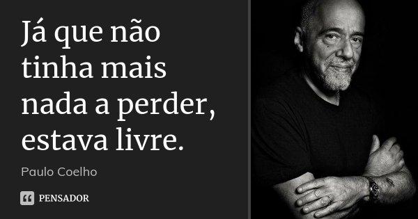 Já que não tinha mais nada a perder, estava livre.... Frase de Paulo Coelho.