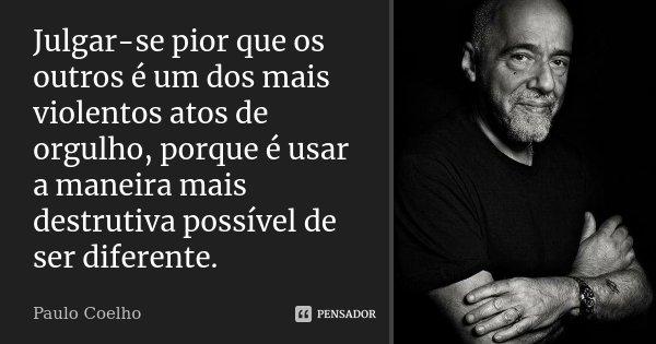 Julgar-se pior que os outros é um dos mais violentos atos de orgulho, porque é usar a maneira mais destrutiva possível de ser diferente.... Frase de Paulo Coelho.