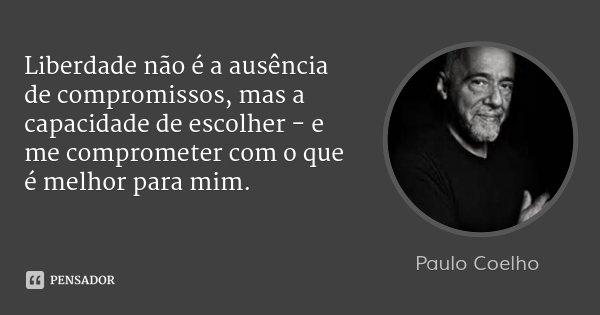 Liberdade não é a ausência de compromissos, mas a capacidade de escolher - e me comprometer com o que é melhor para mim.... Frase de Paulo Coelho.