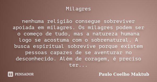 Milagres nenhuma religião consegue sobreviver apoiada em milagres. Os milagres podem ser o começo de tudo, mas a natureza humana logo se acostuma com o sobrenat... Frase de Paulo Coelho - Maktub.