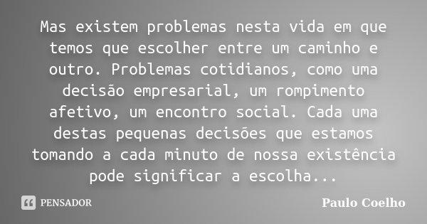 Mas existem problemas nesta vida em que temos que escolher entre um caminho e outro. Problemas cotidianos, como uma decisão empresarial, um rompimento afetivo, ... Frase de Paulo Coelho.
