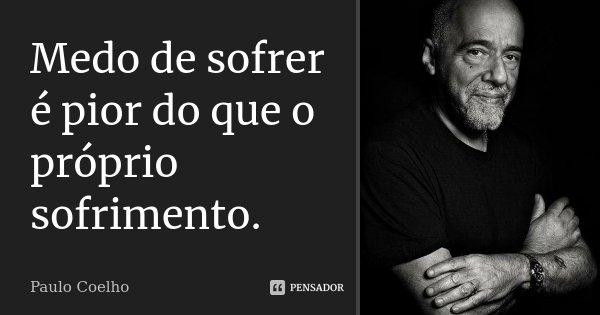 Medo de sofrer é pior do que o próprio sofrimento.... Frase de Paulo Coelho.