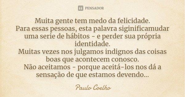 Muita gente tem medo da felicidade. Para essas pessoas, esta palavra siginificamudar uma serie de hábitos - e perder sua própria identidade. Muitas vezes nos ju... Frase de Paulo Coelho.
