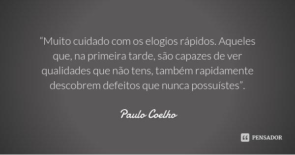 """""""Muito cuidado com os elogios rápidos. Aqueles que, na primeira tarde, são capazes de ver qualidades que não tens, também rapidamente descobrem defeitos que nun... Frase de Paulo Coelho."""