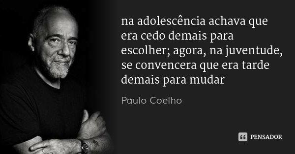 na adolescência achava que era cedo demais para escolher; agora, na juventude, se convencera que era tarde demais para mudar... Frase de Paulo Coelho.