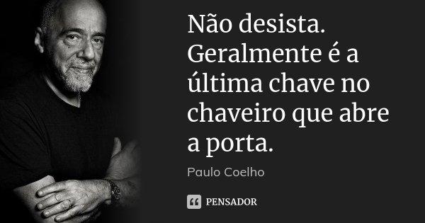 Não desista. Geralmente é a última chave no chaveiro que abre a porta.... Frase de Paulo Coelho.
