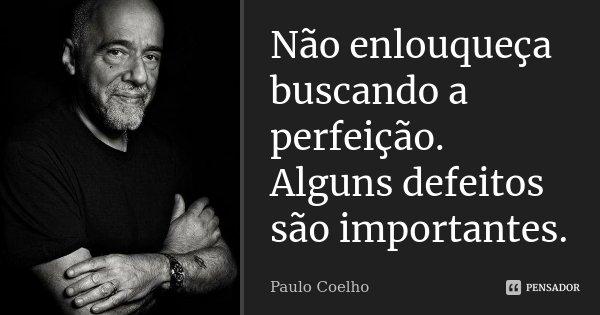 Não enlouqueça buscando a perfeição. Alguns defeitos são importantes.... Frase de Paulo Coelho.
