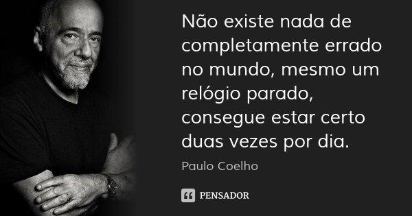 Não existe nada de completamente errado no mundo, mesmo um relógio parado, consegue estar certo duas vezes por dia.... Frase de Paulo Coelho.