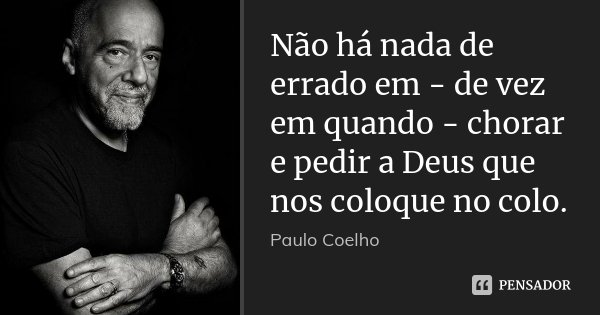 Não há nada de errado em - de vez em quando - chorar e pedir a Deus que nos coloque no colo.... Frase de Paulo Coelho.
