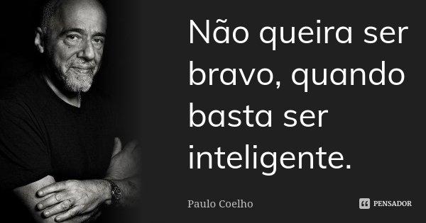 Não queira ser bravo, quando basta ser inteligente.... Frase de Paulo Coelho.
