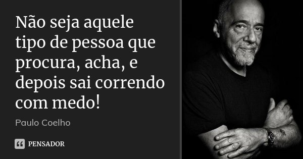 Não seja aquele tipo de pessoa que procura, acha, e depois sai correndo com medo!... Frase de Paulo Coelho.